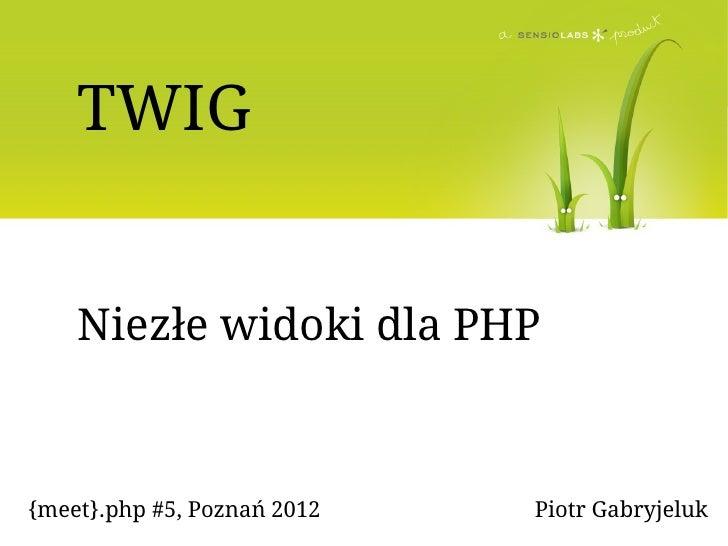 TWIG    Niezłe widoki dla PHP{meet}.php #5, Poznań 2012   Piotr Gabryjeluk