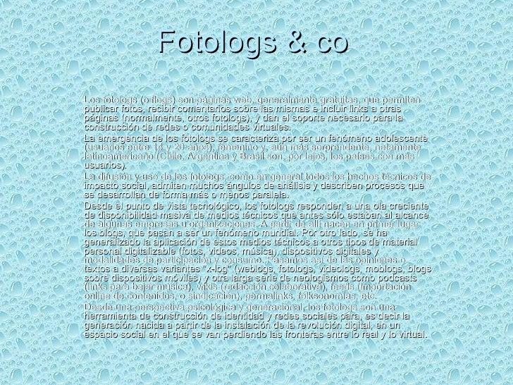 Fotologs & co  Los fotologs (o flogs) son páginas web, generalmente gratuitas, que permiten publicar fotos, recibir coment...