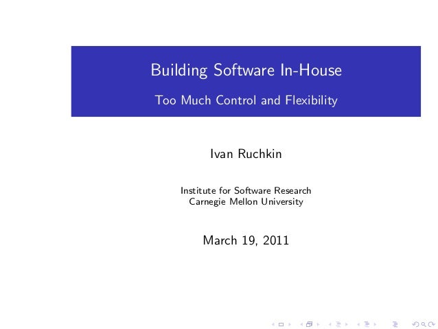 Building Software In-House Too Much Control and Flexibility Ivan Ruchkin Institute for Software Research Carnegie Mellon U...