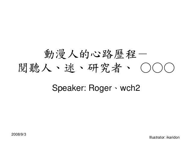 動漫人的心路歷程- 閱聽人、迷、研究者、 ○○○ Speaker: Roger、wch2 2008/9/3 Illustrator: ikaridon