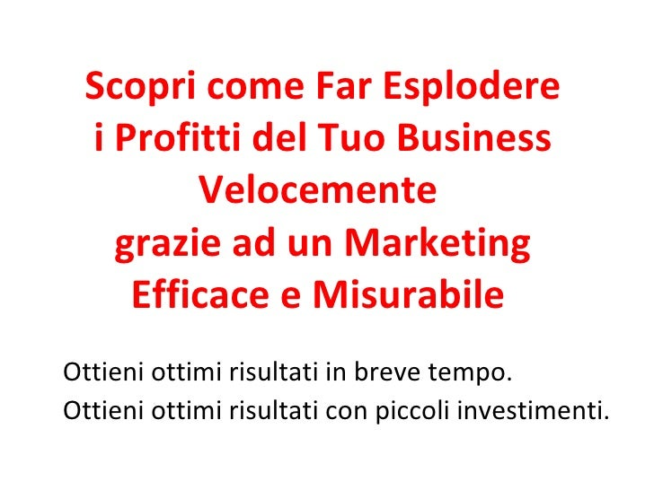 Scopri come Far Esplodere i Profitti del Tuo Business Velocemente  grazie ad un Marketing Efficace e Misurabile  Ottieni o...