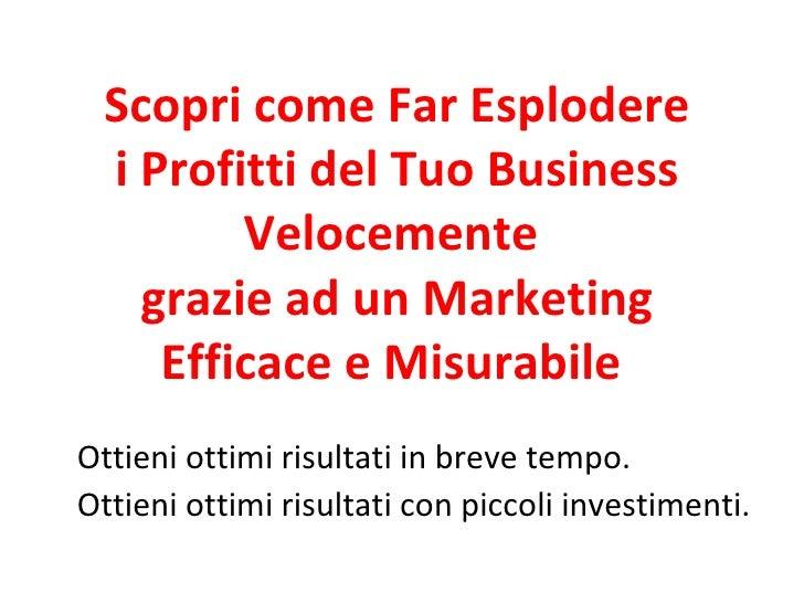 Scopri come Far Esplodere i Profitti del Tuo Business Velocemente  grazie ad un Marketing Efficace e Misurabile  Ottieni o...
