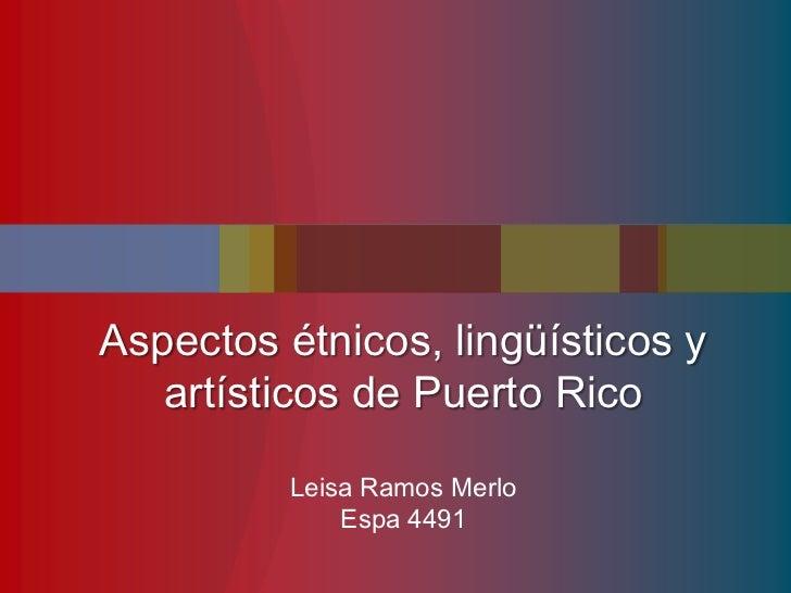 Aspectos étnicos, lingüísticos y   artísticos de Puerto Rico          Leisa Ramos Merlo              Espa 4491