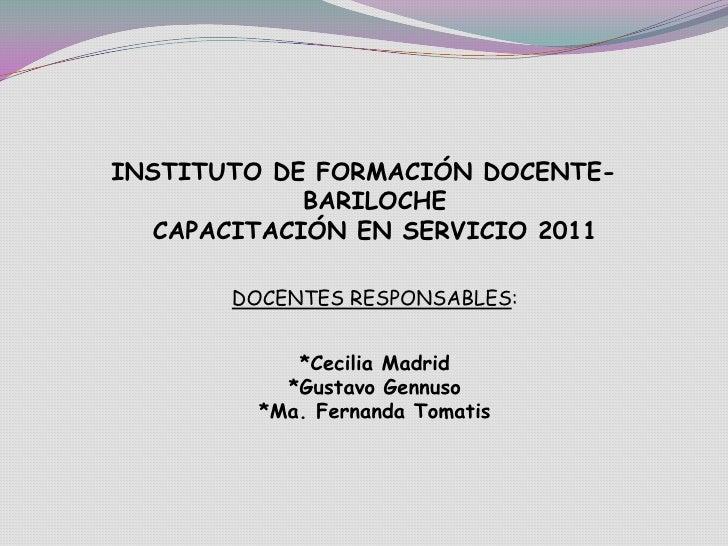 INSTITUTO DE FORMACIÓN DOCENTE- BARILOCHECAPACITACIÓN EN SERVICIO 2011<br />DOCENTES RESPONSABLES:<br />*Cecilia Madrid*Gu...
