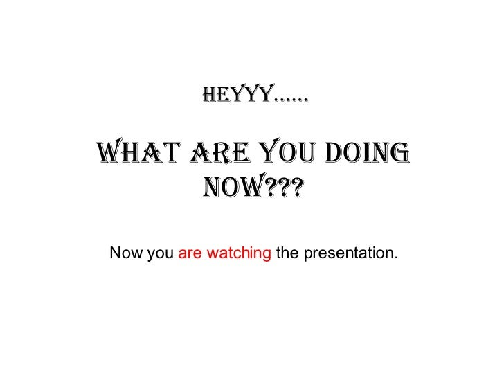 Heyyy...... What are you doing NOW??? Now you  are watching  the presentation.