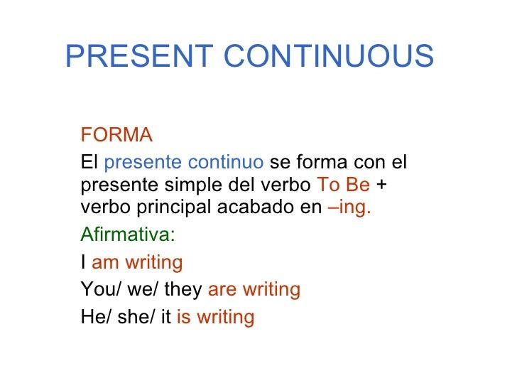 PRESENT CONTINUOUS FORMA El  presente continuo  se forma con el presente simple del verbo  To Be  + verbo principal acabad...