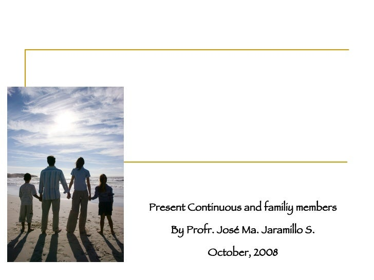 Present Continuous and familiy members By Profr. José Ma. Jaramillo S. October, 2008