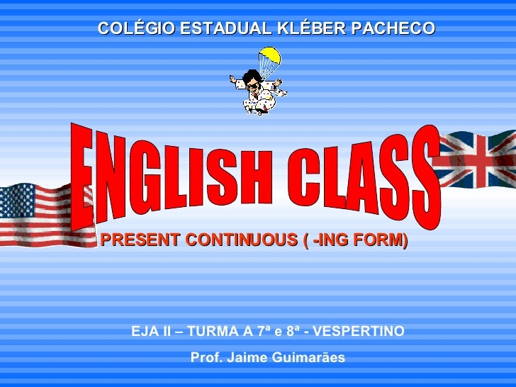 COLÉGIO ESTADUAL KLÉBER PACHECO PRESENT CONTINUOUS ( -ING FORM) EJA II – TURMA A 7ª e 8ª - VESPERTINO Prof. Jaime Guimarãe...