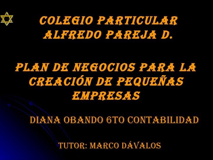 Colegio particular Alfredo Pareja D. Plan de Negocios para la creación de Pequeñas Empresas Diana Obando 6to Contabilidad ...