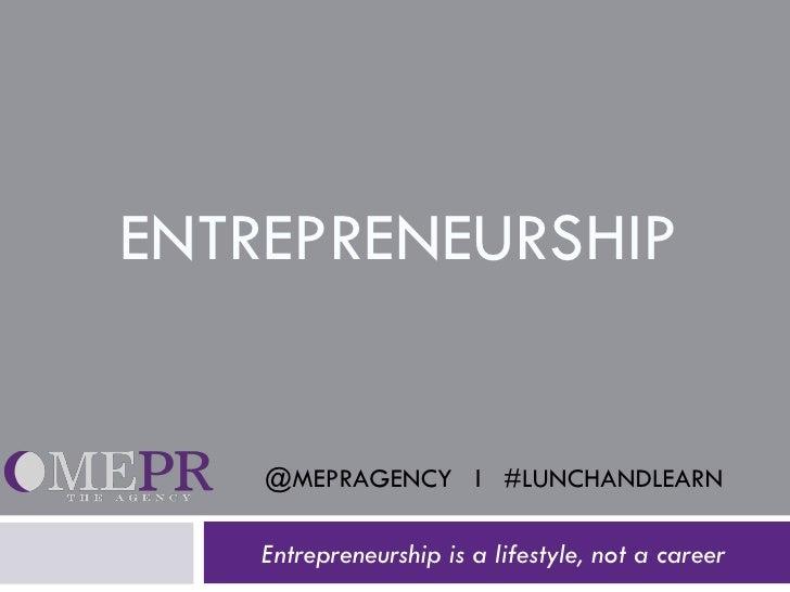 ENTREPRENEURSHIP Entrepreneurship is a lifestyle, not a career @MEPRAGENCY  l  #LUNCHANDLEARN