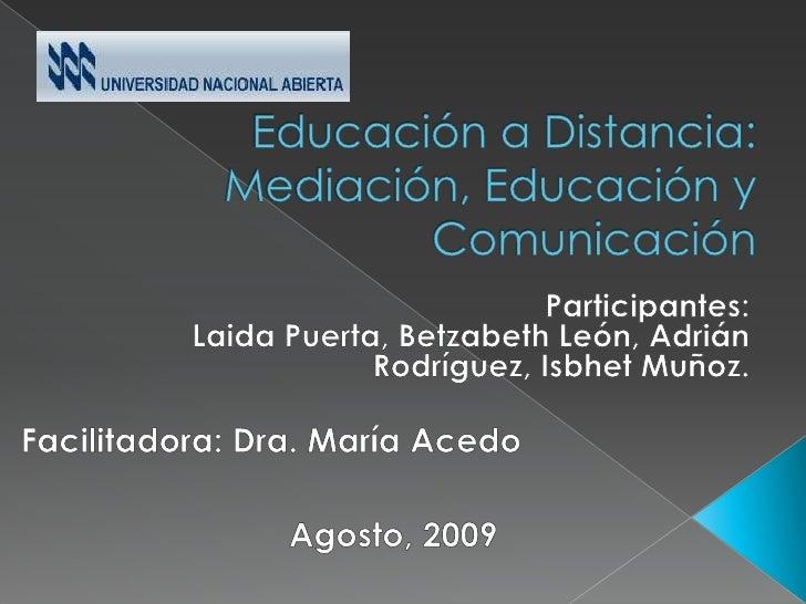 Educación a Distancia: Mediación, Educación y Comunicación<br />Participantes:<br />Laida Puerta, Betzabeth León, Adrián R...