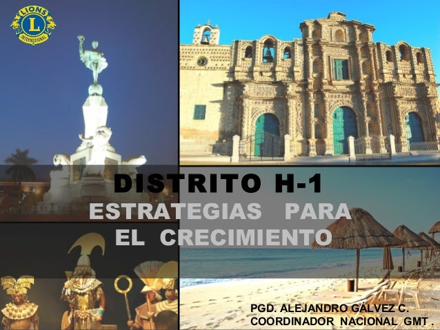 DISTRITO H-1ESTRATEGIAS PARAEL CRECIMIENTOPGD. ALEJANDRO GÁLVEZ C.COORDINADOR NACIONAL GMT .