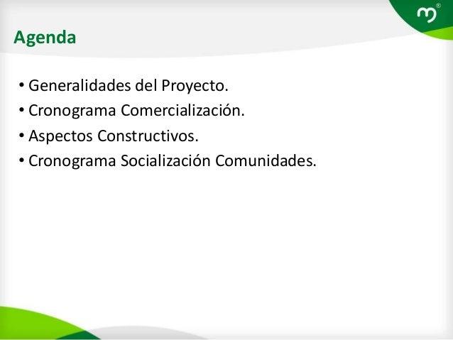 Agenda• Generalidades del Proyecto.• Cronograma Comercialización.• Aspectos Constructivos.• Cronograma Socialización Comun...