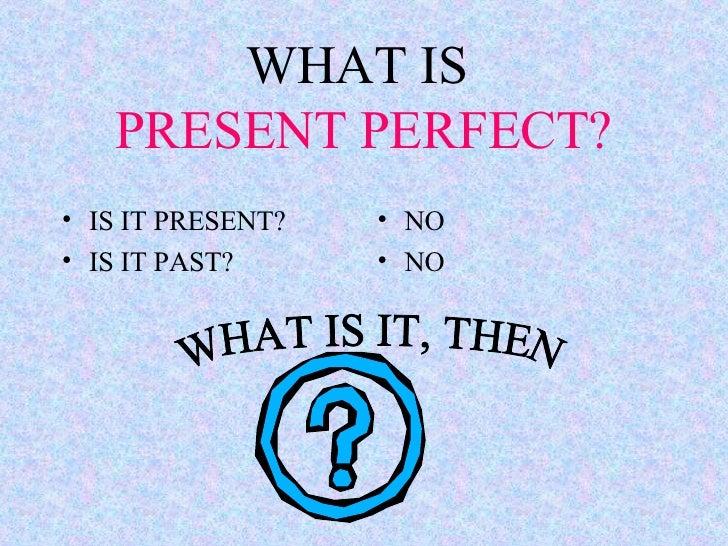 WHAT IS  PRESENT PERFECT? <ul><li>IS IT PRESENT? </li></ul><ul><li>IS IT PAST? </li></ul><ul><li>NO </li></ul><ul><li>NO <...