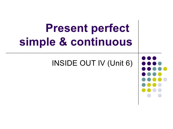 Present perfect  simple & continuous INSIDE OUT IV (Unit 6)