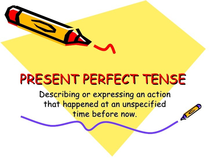 PRESENT PERFECT TENSE Describing or expressing an action that happened at an unspecified time before now.