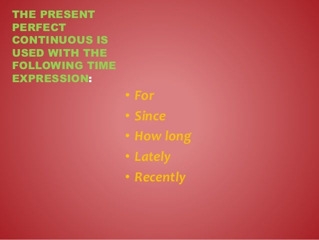 • For • Since • How long • Lately • Recently THE PRESENT PERFECT CONTINUOUS IS USED WITH THE FOLLOWING TIME EXPRESSION: