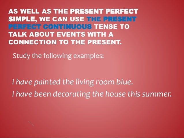 AS WELL AS THE PRESENT PERFECT SIMPLE, WE CAN USE THE PRESENT PERFECT CONTINUOUS TENSE TO TALK ABOUT EVENTS WITH A CONNECT...