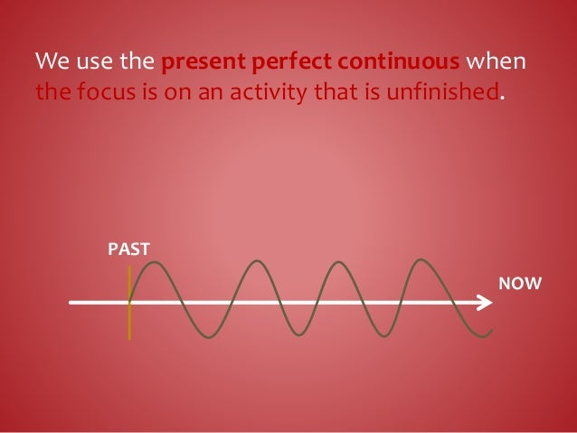 We use the present perfect continuous when the focus is on an activity that is unfinished. NOW PAST
