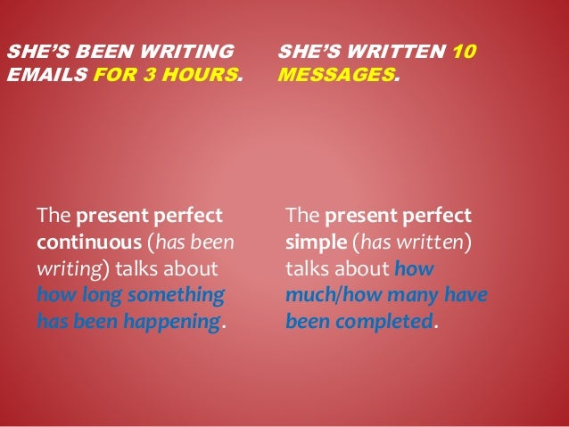 SHE'S BEEN WRITING EMAILS FOR 3 HOURS. SHE'S WRITTEN 10 MESSAGES. The present perfect continuous (has been writing) talks ...