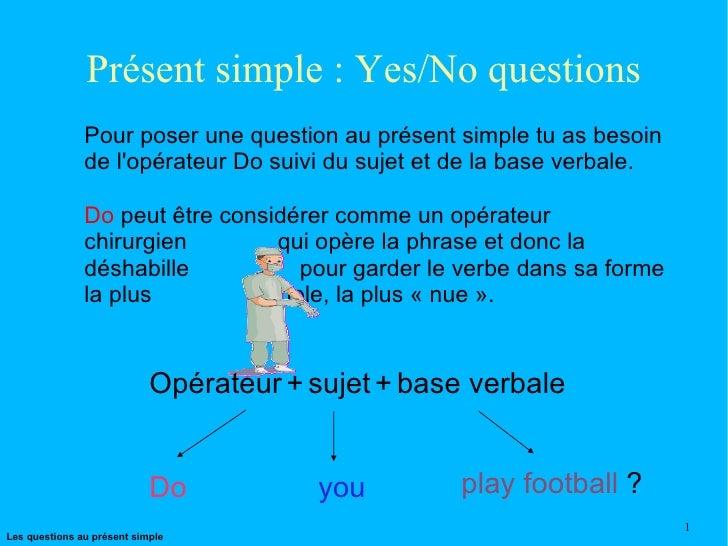 Présent simple : Yes/No questions Pour poser une question au présent simple tu as besoin de l'opérateur Do suivi du sujet ...