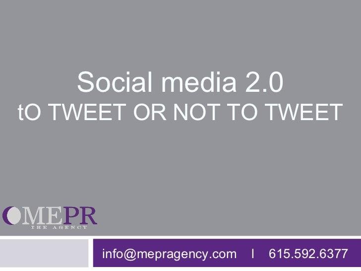 Social media 2.0tO TWEET OR NOT TO TWEET      info@mepragency.com   l   615.592.6377