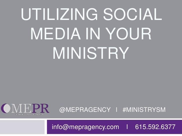 UTILIZING SOCIAL MEDIA IN YOUR    MINISTRY     @MEPRAGENCY l #MINISTRYSM   info@mepragency.com   l   615.592.6377