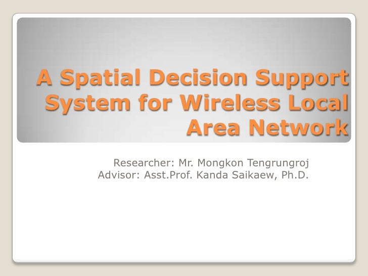 A Spatial Decision Support System for Wireless Local             Area Network       Researcher: Mr. Mongkon Tengrungroj   ...