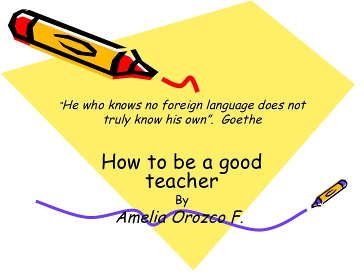 """"""" He who knows no foreign language does not truly know his own"""".  Goethe How to be a good teacher By Amelia Orozco F."""