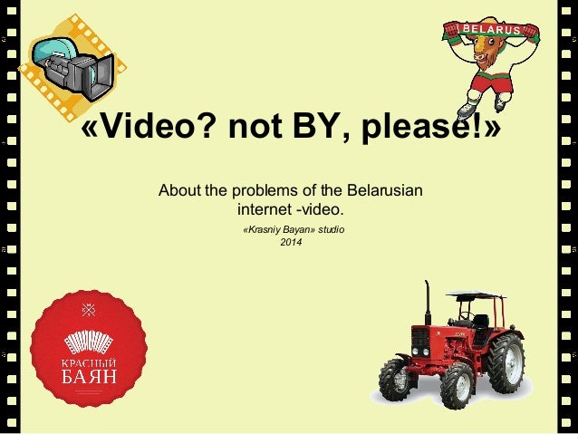 «Video? not BY, please!» About the problems of the Belarusian internet -video. «Krasniy Bayan» studio 2014