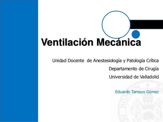 Ventilación Mecánica Unidad Docente de Anestesiología y Patología Crítica Departamento de Cirugía Universidad de Valladoli...