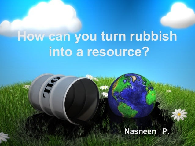 How can you turn rubbish    into a resource?                Nasneen P.