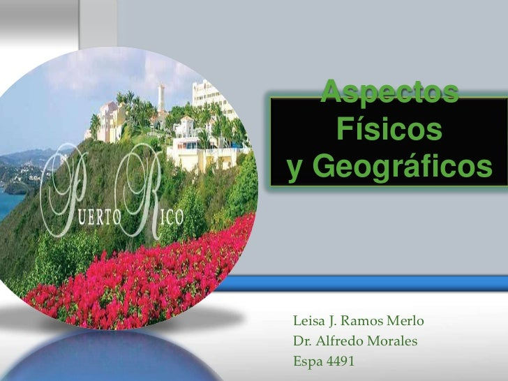 Aspectos   Físicosy GeográficosLeisa J. Ramos MerloDr. Alfredo MoralesEspa 4491
