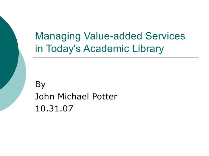 Managing Value-added Services in Today's Academic Library  By John Michael Potter 10.31.07