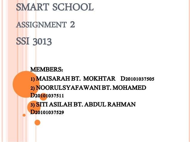 SMART SCHOOLASSIGNMENT 2SSI 3013  MEMBERS:  1) MAISARAH BT. MOKHTAR D20101037505  2) NOORULSYAFAWANI BT. MOHAMED  D2010103...