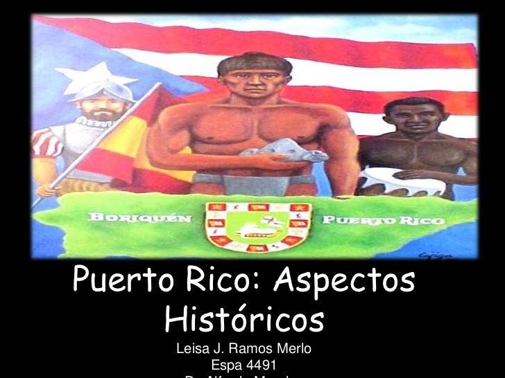 Puerto Rico: Aspectos     Históricos      Leisa J. Ramos Merlo           Espa 4491