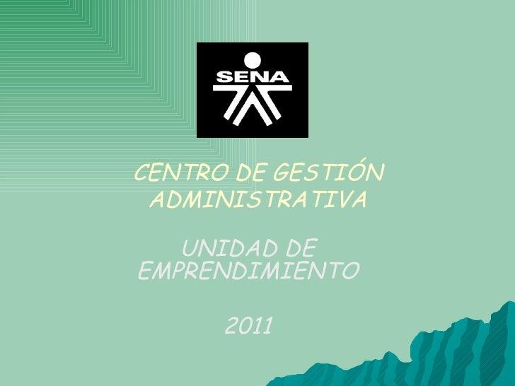 CENTRO DE GESTIÓN ADMINISTRATIVA UNIDAD DE EMPRENDIMIENTO 2011