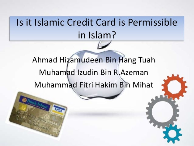 Is it Islamic Credit Card is Permissible                in Islam?   Ahmad Hizamudeen Bin Hang Tuah    Muhamad Izudin Bin R...