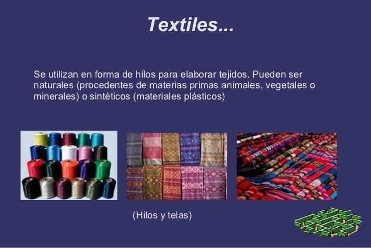 Textiles... <ul>Se utilizan en forma de hilos para elaborar tejidos. Pueden ser naturales (procedentes de materias primas ...