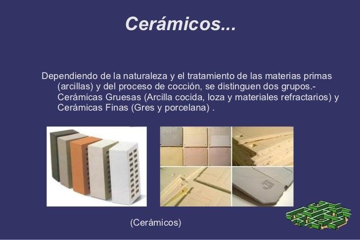 Cerámicos... <ul>Dependiendo de la naturaleza y el tratamiento de las materias primas (arcillas) y del proceso de cocción,...
