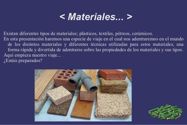 < Materiales... > Existen diferentes tipos de materiales; plásticos, textiles, pétreos, cerámicos. En esta presentación ha...