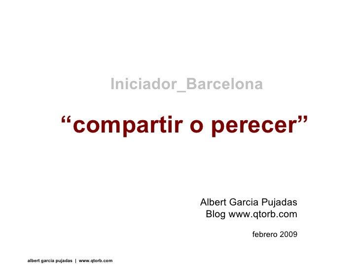 """"""" compartir o perecer"""" Iniciador_Barcelona Albert Garcia Pujadas Blog www.qtorb.com febrero 2009"""