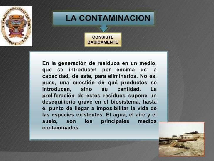 LA CONTAMINACION En la generación de residuos en un medio, que se introducen por encima de la capacidad, de este, para eli...