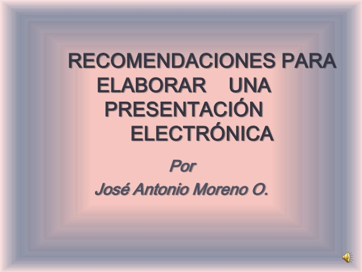 RECOMENDACIONES PARA  ELABORAR UNA   PRESENTACIÓN     ELECTRÓNICA          Por José Antonio Moreno O.