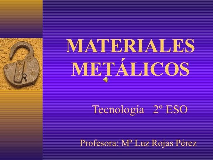 MATERIALESMETÁLICOS   Tecnología 2º ESO Profesora: Mª Luz Rojas Pérez