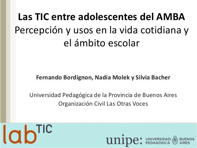 Las TIC entre adolescentes del AMBA Percepción y usos en la vida cotidiana y el ámbito escolar Fernando Bordignon, Nadia M...