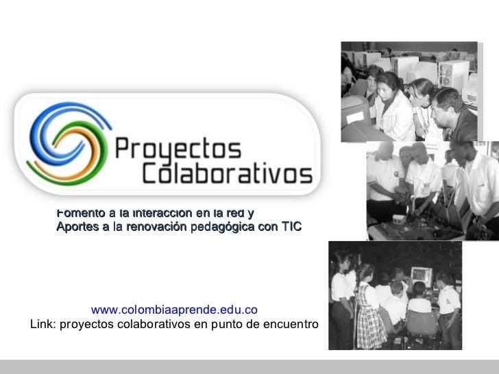 www . colombiaaprende . edu . co Link: proyectos colaborativos en punto de encuentro Fomento a la interacci ón en la red y...