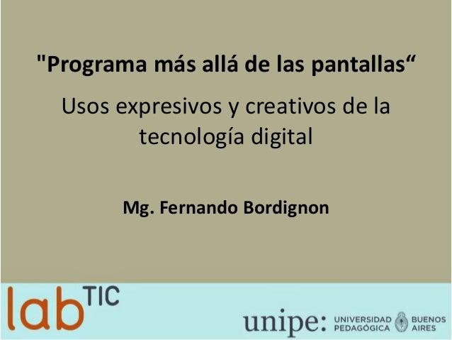 """""""Programa más allá de las pantallas"""" Usos expresivos y creativos de la tecnología digital Mg. Fernando Bordignon"""