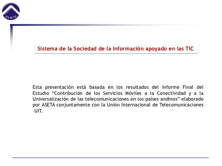 Sistema de la Sociedad de la Información apoyado en las TICEsta presentación está basada en los resultados del Informe Fin...