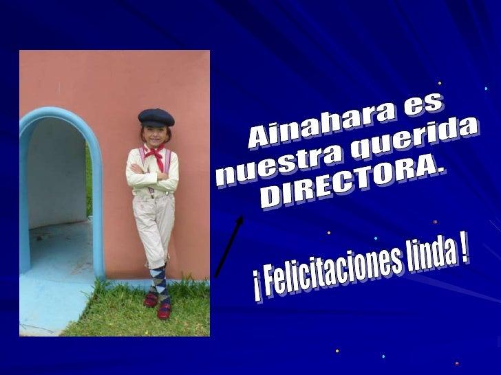 Ainahara es <br />nuestra querida <br />DIRECTORA.<br />¡ Felicitaciones linda !<br />